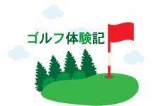 ゴルフ体験記 第3回 ゴルフに魅せられたあの日、それから…