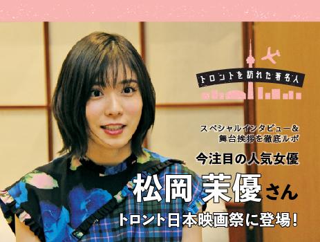 トロント日本映画祭に登場!今注目の人気女優 松岡茉優さん スペシャルインタビュー&舞台挨拶を徹底ルポ |トロントを訪れた著名人