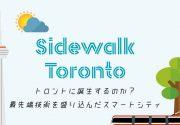 """トロントに誕生するのか? 最先端技術を盛り込んだスマートシティ Sidewalk Toronto 特集「カナダの""""なぜ""""に迫る」"""
