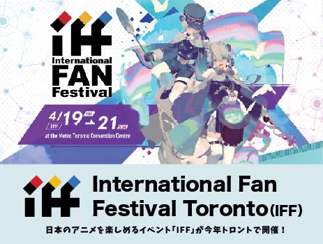 日本のアニメを楽しめるイベント「IFF」が今年トロントで開催!International Fan Festival Toronto(IFF)