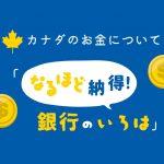 第2回: 銀行との上手な付き合い方①|カナダのお金について「なるほど納得!銀行のいろは」