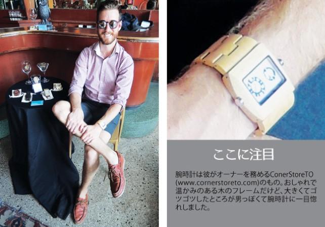1. Justin / Marketing manager at Gladstone Hotel2. ConerStoreTOのFine Pine wood watch3. カジュアルなショートパンツだが、きれいめシャツとレザーのボートシューズで大人っぽくまとまっている。サングラスと腕時計にこだわりが見える、シンプルだがセンスの光るスタイル。