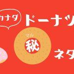 知ってた!? カナダドーナツ マル秘ネタ|トロント丸ごとドーナツ特集