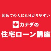 初めての人にも分かりやすい カナダの住宅ローン講座 第7回