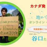 カナダ在住者に向けて「地球を守ろう〜環境活動家・谷口たかひささんによるオンライン・セミナー」開催のお知らせ | 5月30日 夜9時〜